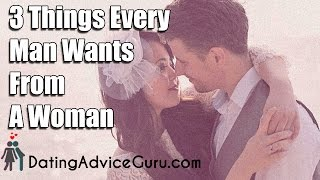 What Men Want – 3 Things Every Man Wants From A Woman