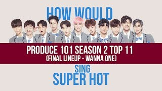 How Would WANNA ONE (PRODUCE 101 SEASON 2 FINAL LINEUP) Sing SUPER HOT (LINE DISTRIBUTION)