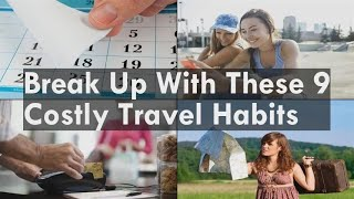Break Up With These 9 Costly Travel Habits