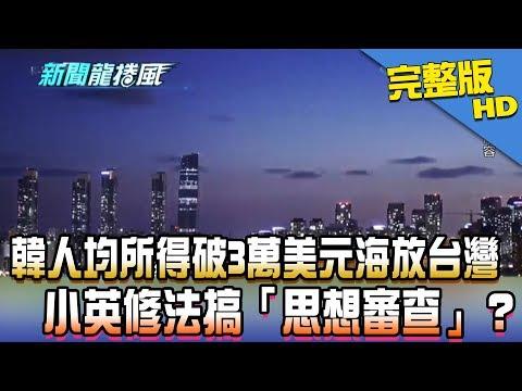 台灣-新聞龍捲風-20181210 韓人均所得破3萬美元海放台灣 小英修法搞「思想審查」?