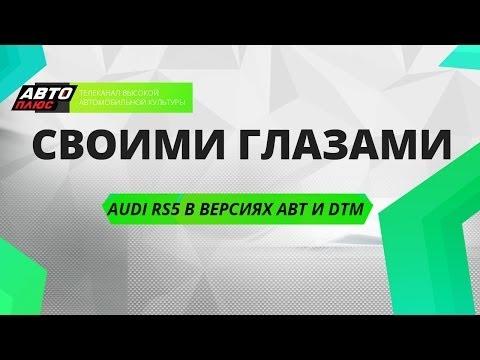 Своими глазами - Audi RS5 в версиях ABT и DTM - АВТО ПЛЮС
