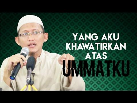 Yang Aku Khawatirkan Atas Ummatku - Ustadz Abu Yahya Badru Salam, Lc