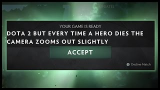Dota 2 But Every Time a Hero dies the Camera Zooms Out Slightly