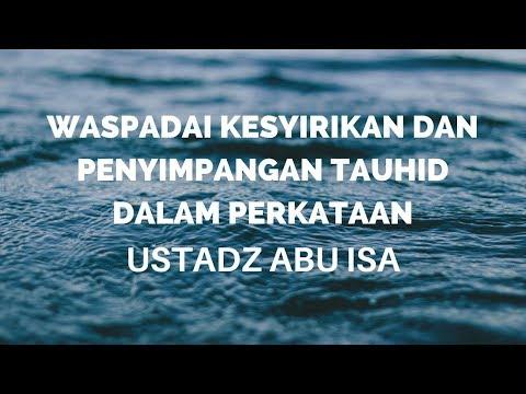 Ustadz Abu Isa - Waspadai Kesyirikan dan Penyimpangan Tauhid Dalam Perkataan