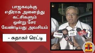 பா.ஜ.க.,வுக்கு எதிராக அனைத்து கட்சிகளும் ஒன்று சேர வேண்டியது அவசியம்  - சுதாகர் ரெட்டி   Thanthi TV