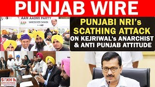 Punjabi NRIs Scathing Attack on Kejriwal's Anarchist & Anti Punjab Attitude || PUNJAB WIRE || SNE