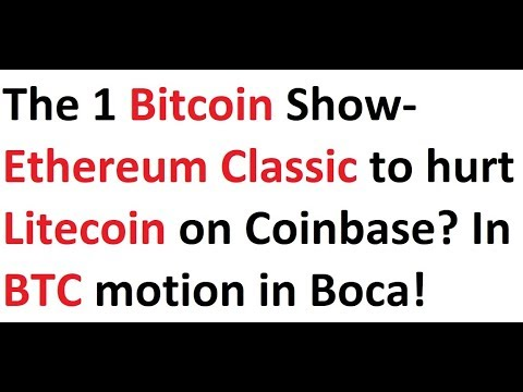 The 1 Bitcoin Show- Ethereum Classic to hurt Litecoin on Coinbase? In BTC motion in Boca Raton!