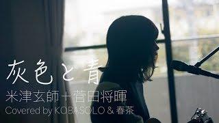 女性が歌う 灰色と青 菅田将暉 米津玄師 Ed By コバソロ 春茶