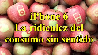 iPhone 6 - La ridiculez del consumo sin sentido