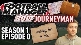JOURNEYMAN FM SAVE!   INTRO - EPISODE 0   FOOTBALL MANAGER 17 - FM17 SAVE!