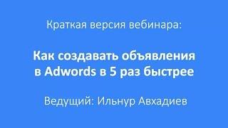 Как создавать объявления в Adwords в 5 раз быстрее? (главные моменты из вебинара)