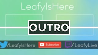 LeafyIsHere - Outro [10 LIKES? :D]