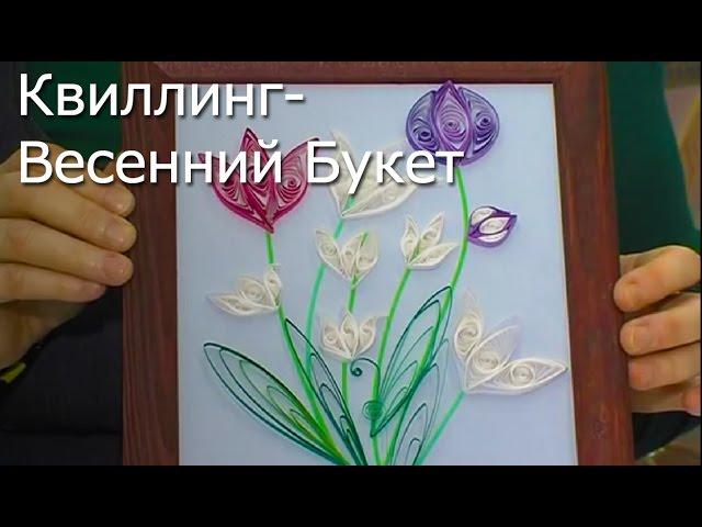 Квиллинг (Весенний Букет) - Видео Мастер-Класс