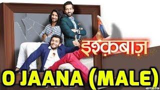 O Jaana Full Song (Male Version) | Ishqbaaz Serial song | Star Plus