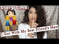STORY TIME: I GOT WITH MY BEST FRIEND