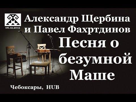 ПЕСНЯ О БЕЗУМНОЙ МАШЕ. Александр Щербина и Павел Фахртдинов