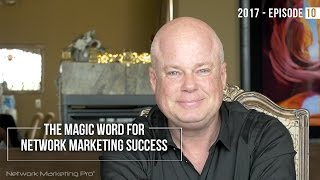 The Magic Word For Network Marketing Success -  2017 Episode #10