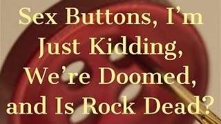 Sex Buttons, I'm Just Kidding, We're Doomed, and Is Rock Dead?