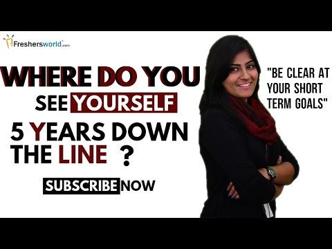 WHERE DO YOU SEE YOURSELF 5 YEARS DOWN THE LINE? INTERVIEW QUESTION