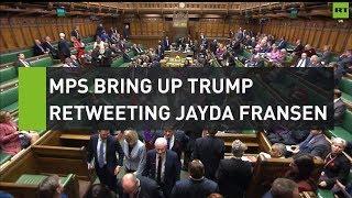MPs bring up Trump retweeting Britain First's Jayda Fransen
