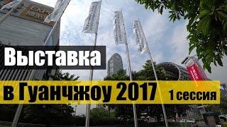 ВЫСТАВКА В ГУАНЧЖОУ 2017 #1 сессия ✅ CANTON FAIR GUANGZHOU. ГОСТИНЦЫ