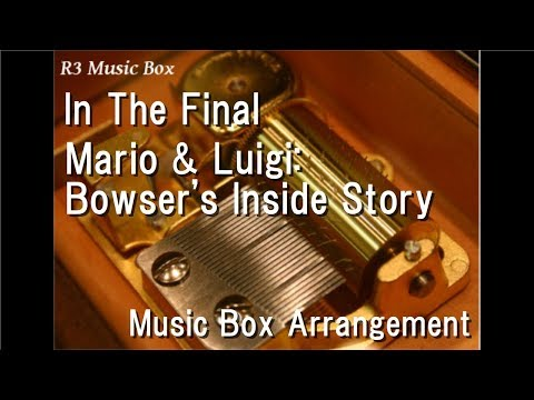 In The Final/Mario & Luigi: Bowser's Inside Story [Music Box]
