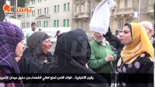 يقين | قوات الامن تمنع اهالي الشهداء من دخول ميدان التحرير
