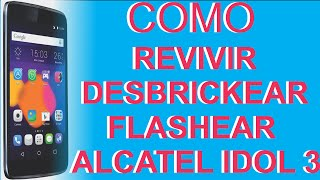 COMO DESBRICKEAR, REVIVIR, FLASHEAR UN ALCATEL IDOL 3 (5.5)
