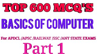 TOP 600 MCQ'S OF BASICS OF COMPUTER /FOR ALL COMPETITIVE EXAMS /APSC /APDCL /SSC/RAILWAY /UPSC/