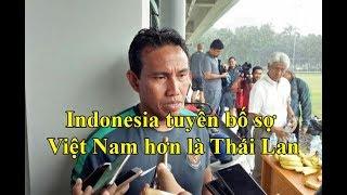 Indonesia tuyên bố sợ nhất là gặp Việt Nam