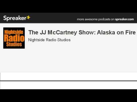 The JJ McCartney Show: Alaska on Fire (made with Spreaker)