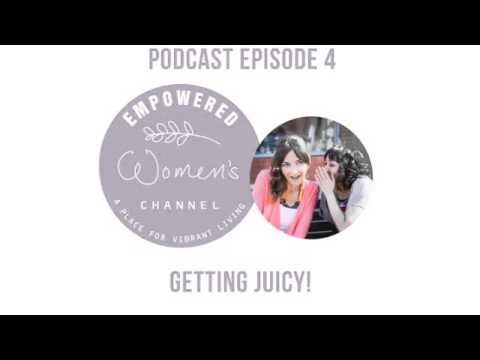 Empowered Women's Channel Podcast 4 - Getting Juicy!