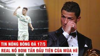 TIN NÓNG BÓNG ĐÁ 17/5 | Real Madrid NỔ xong BOM TẤN đầu tiên - CR7 viết tâm thư đầy nước mắt