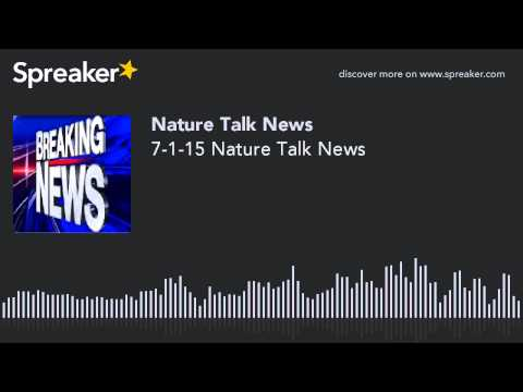 7-1-15 Nature Talk News (made with Spreaker)