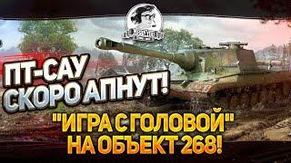"ПТ-САУ СКОРО АПНУТ! ""Игра с головой"" на Объект 268!"