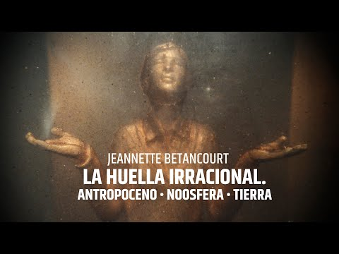 Video Jeannette Betancourt - La huella irracional. Antropoceno · Noosfera · Tierra | LHCM