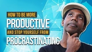 How to Stop Procrastinating and How to Be More Productive in 2018