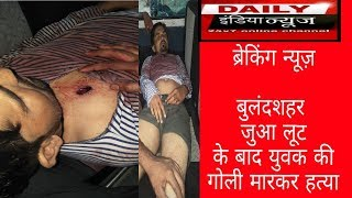 बुलंदशहर: जुआ लूट के बाद बदमाशों ने युवक को गोली मारकर की हत्या