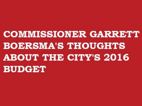 COMMISSIONER GARRETT BOERSMA'S THOUGHTS --  CITY'S 2016 BUDGET