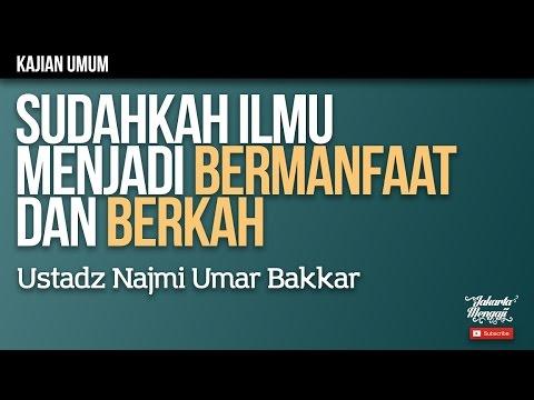 Kajian Islam : Sudahkah Ilmu Menjadi Bermanfaat dan Berkah - Ustadz Najmi Umar Bakkar