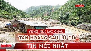 Vùng núi Lai Châu tan hoang sau trận lũ dữ   Phóng sự