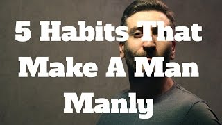 5 Habits That Make A Man Manly
