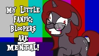 My Little Fanfic: Bloopers are Mental! (55,000 Subscribers Special)