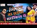 Giral Ba Saiya Saikil Se, Singar- Deepak Deewana, hit new bhojpuri song 2018