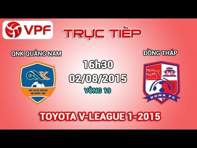 Trực tiếp: QNK Quảng Nam vs Đồng Tháp – V19 V.League 2015