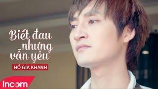 Biết Đau Nhưng Vẫn Yêu - Hồ Gia Khánh [ MV Official ] | Nhạc Trẻ Hay Nhất