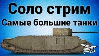Соло стрим - Самые большие танки World of Tanks