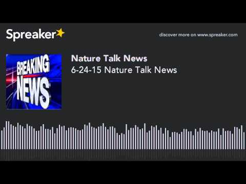 6-24-15 Nature Talk News (made with Spreaker)