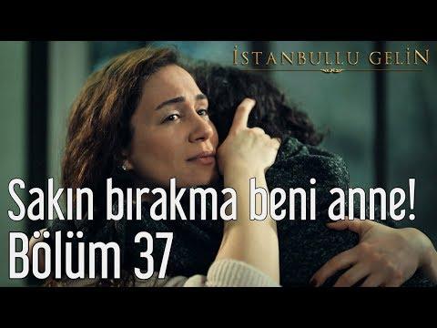 İstanbullu Gelin 37. Bölüm - Sakın Bırakma Beni Anne!