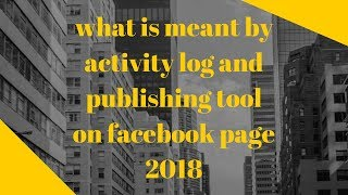 what is meant by activity log and publishing tool on facebook page 2018